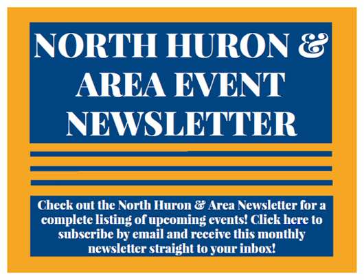 North Huron and area event newsletter. Check out the North Huron and area newsletter for a complete listing of upcoming events! Click here to subscribe by email and receive this monthly newsletter straight to your inbox!